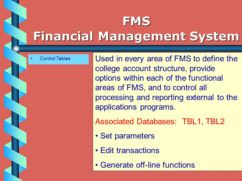 Control Tables Used in every area of FMS to define the college account structure, provide options within each of the functional areas of FMS, and to control all processing and reporting external to the applications programs.