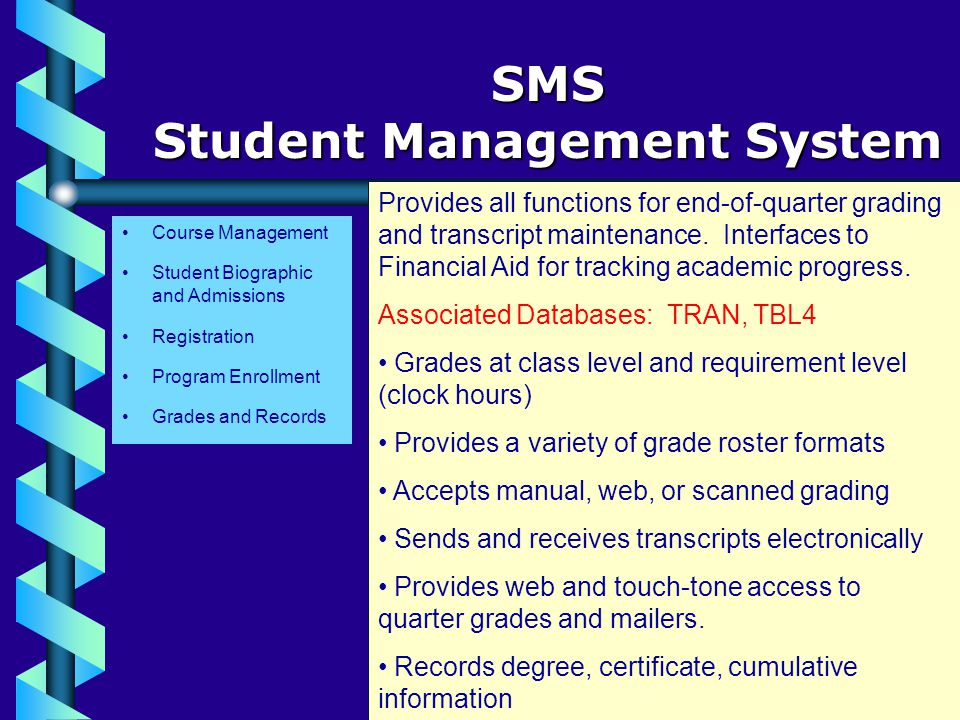 Course Management SMS Student Management System Student Biographic and Admissions Registration Program Enrollment Grades and Records Provides all functions for end-of-quarter grading and transcript maintenance.