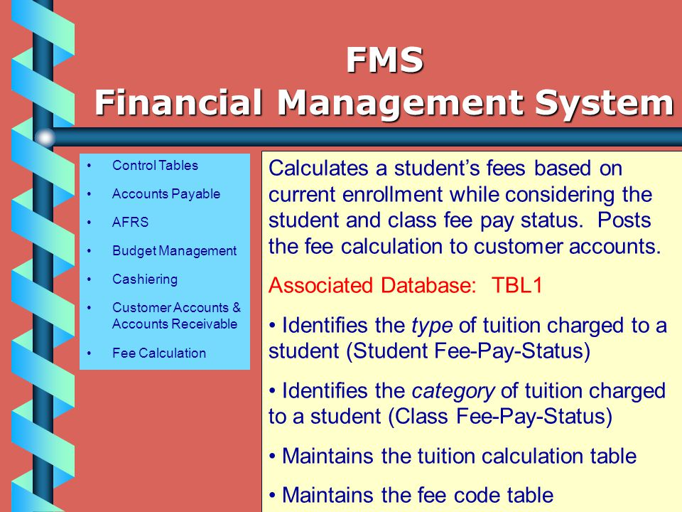Control Tables Accounts Payable AFRS Budget Management Cashiering Customer Accounts & Accounts Receivable Fee Calculation Calculates a student's fees based on current enrollment while considering the student and class fee pay status.