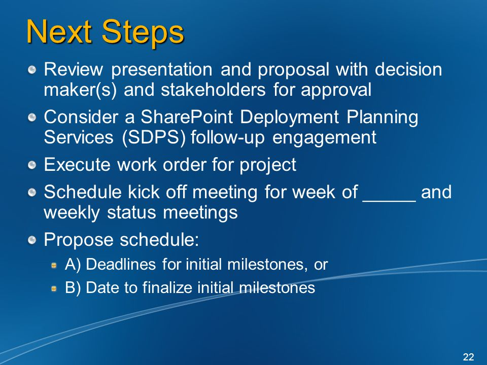 Next Steps Review presentation and proposal with decision maker(s) and stakeholders for approval Consider a SharePoint Deployment Planning Services (SDPS) follow-up engagement Execute work order for project Schedule kick off meeting for week of _____ and weekly status meetings Propose schedule: A) Deadlines for initial milestones, or B) Date to finalize initial milestones 22