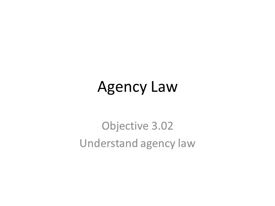 Agency Law Objective 3.02 Understand agency law