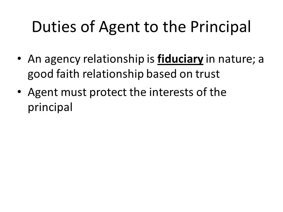 Duties of Agent to the Principal An agency relationship is fiduciary in nature; a good faith relationship based on trust Agent must protect the interests of the principal