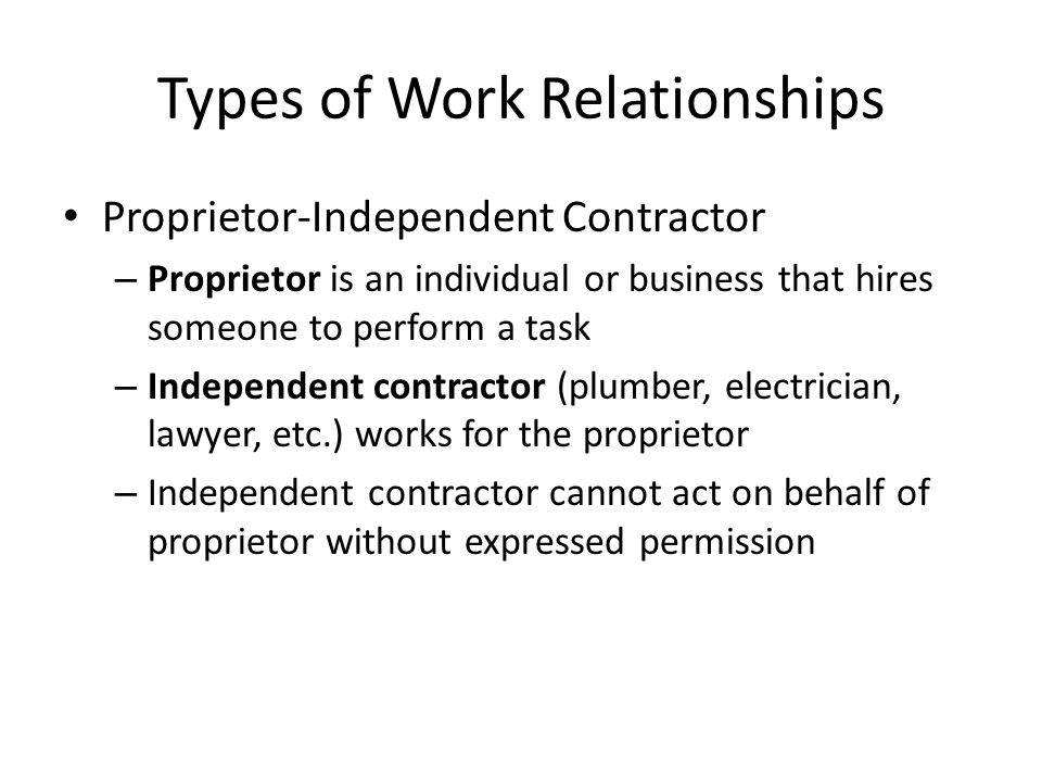 Types of Work Relationships Proprietor-Independent Contractor – Proprietor is an individual or business that hires someone to perform a task – Independent contractor (plumber, electrician, lawyer, etc.) works for the proprietor – Independent contractor cannot act on behalf of proprietor without expressed permission