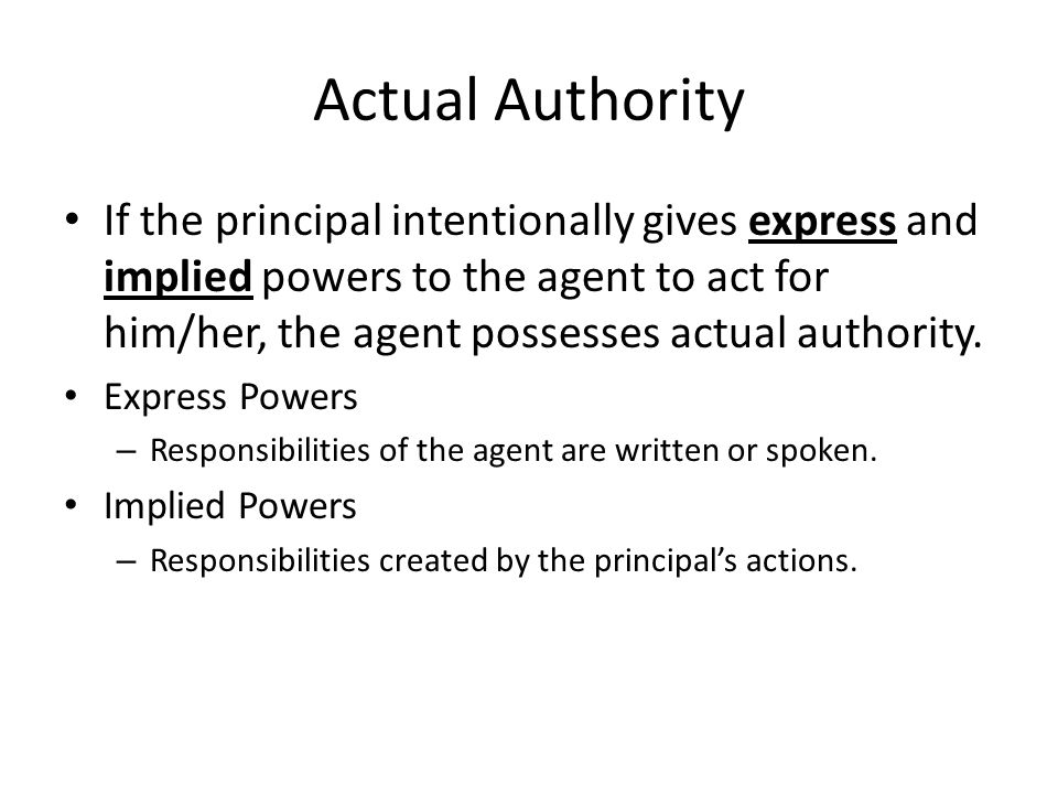 Actual Authority If the principal intentionally gives express and implied powers to the agent to act for him/her, the agent possesses actual authority.