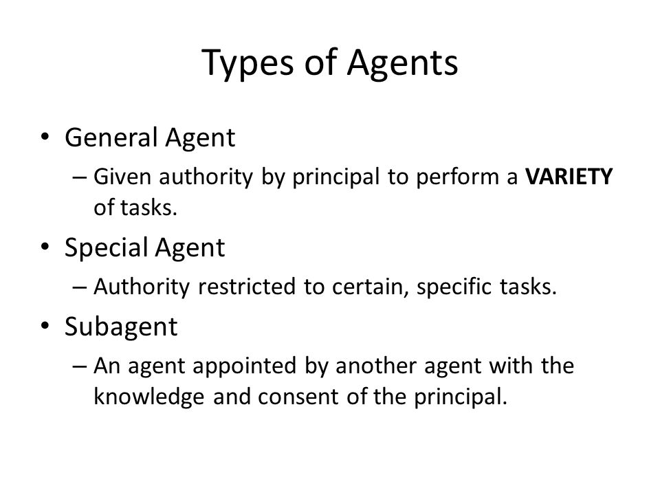 Types of Agents General Agent – Given authority by principal to perform a VARIETY of tasks.