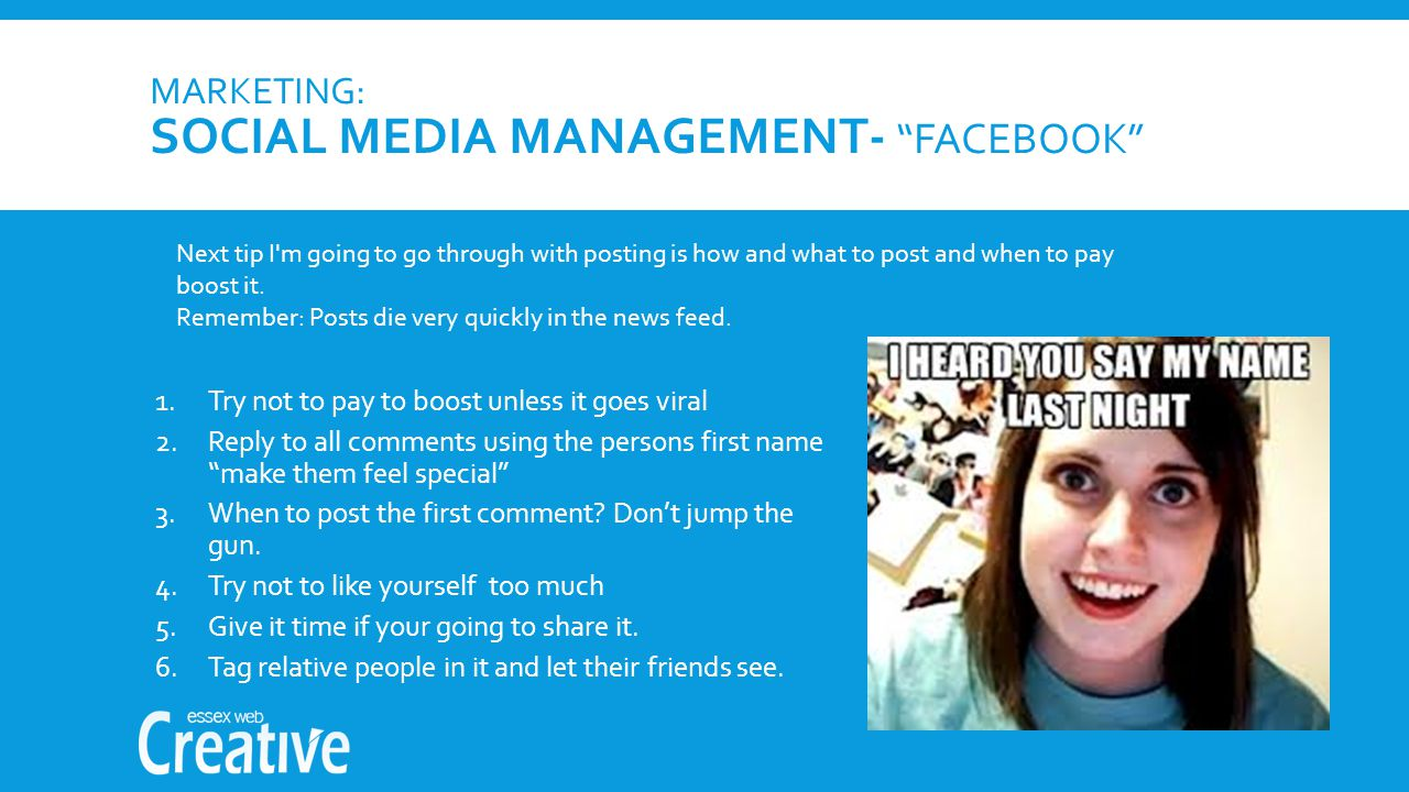 MARKETING: SOCIAL MEDIA MANAGEMENT- FACEBOOK 1.Try not to pay to boost unless it goes viral 2.Reply to all comments using the persons first name make them feel special 3.When to post the first comment.