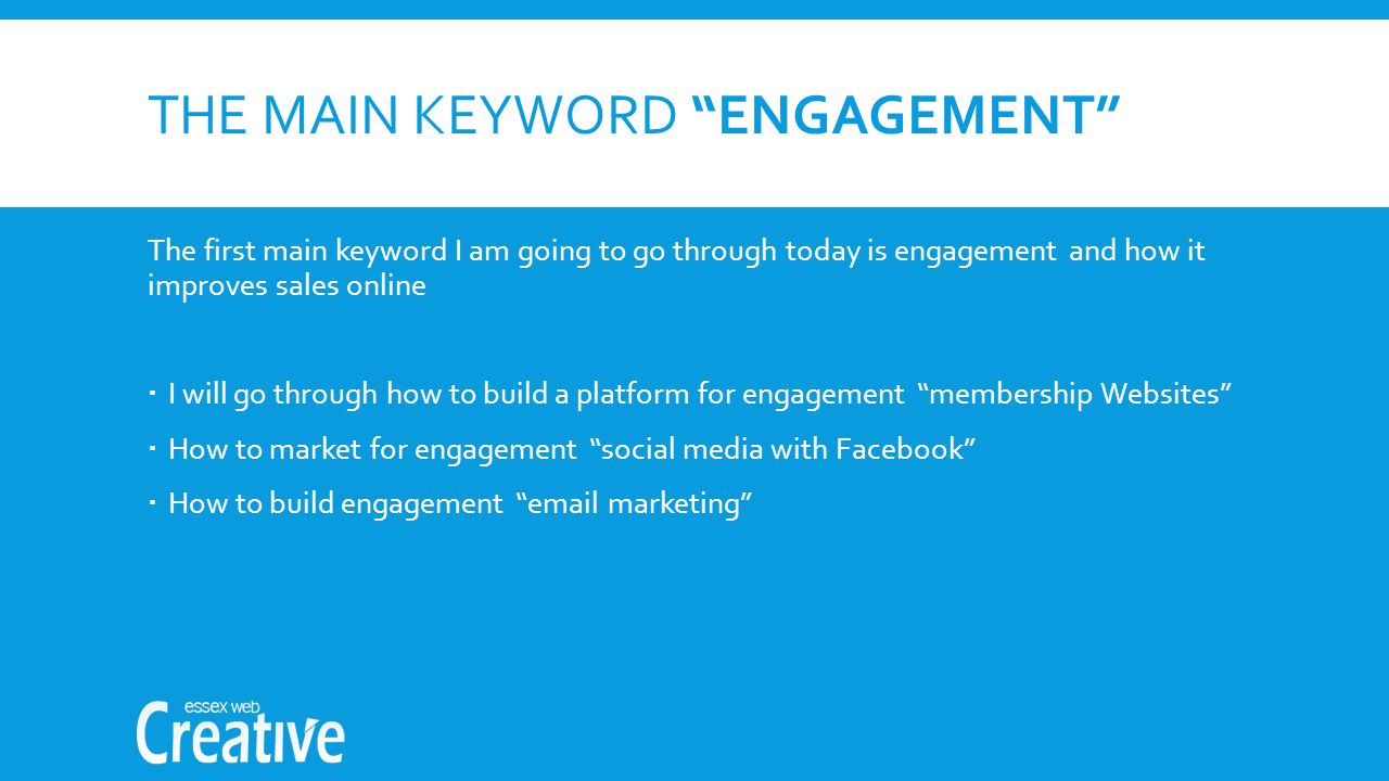 THE MAIN KEYWORD ENGAGEMENT The first main keyword I am going to go through today is engagement and how it improves sales online  I will go through how to build a platform for engagement membership Websites  How to market for engagement social media with Facebook  How to build engagement  marketing