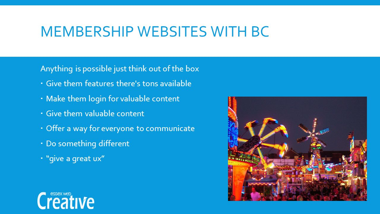 MEMBERSHIP WEBSITES WITH BC Anything is possible just think out of the box  Give them features there s tons available  Make them login for valuable content  Give them valuable content  Offer a way for everyone to communicate  Do something different  give a great ux