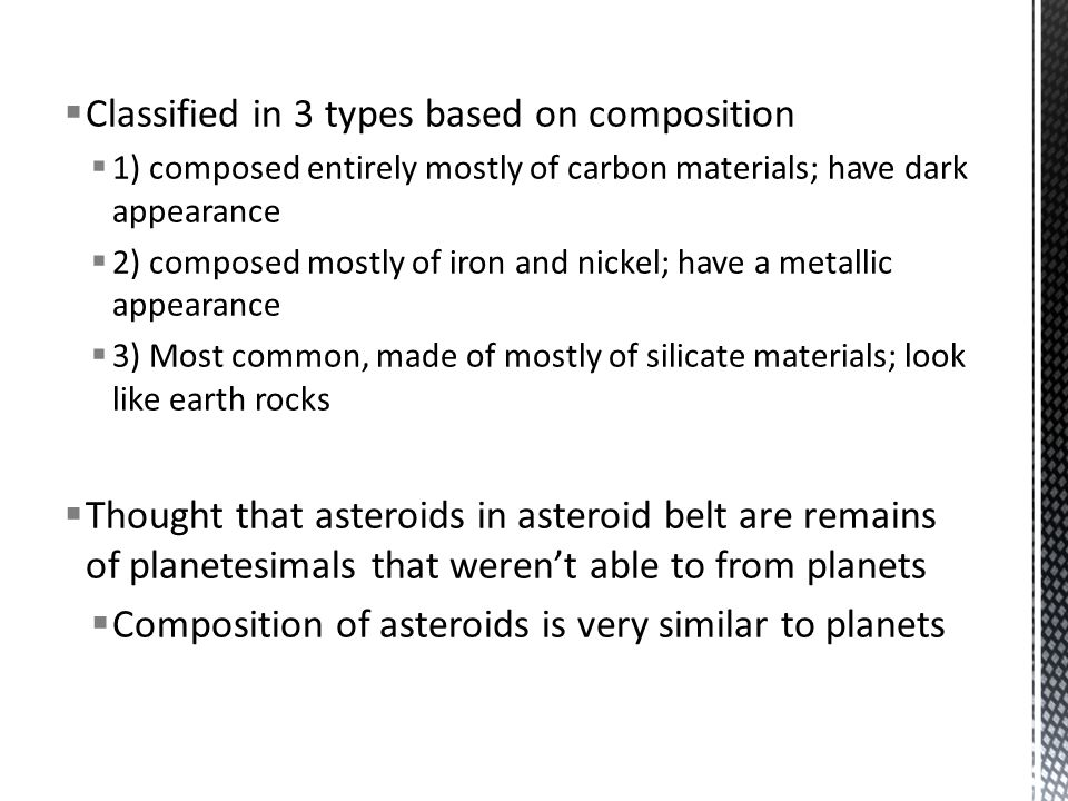  Classified in 3 types based on composition  1) composed entirely mostly of carbon materials; have dark appearance  2) composed mostly of iron and nickel; have a metallic appearance  3) Most common, made of mostly of silicate materials; look like earth rocks  Thought that asteroids in asteroid belt are remains of planetesimals that weren't able to from planets  Composition of asteroids is very similar to planets