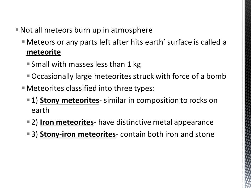  Not all meteors burn up in atmosphere  Meteors or any parts left after hits earth' surface is called a meteorite  Small with masses less than 1 kg  Occasionally large meteorites struck with force of a bomb  Meteorites classified into three types:  1) Stony meteorites- similar in composition to rocks on earth  2) Iron meteorites- have distinctive metal appearance  3) Stony-iron meteorites- contain both iron and stone
