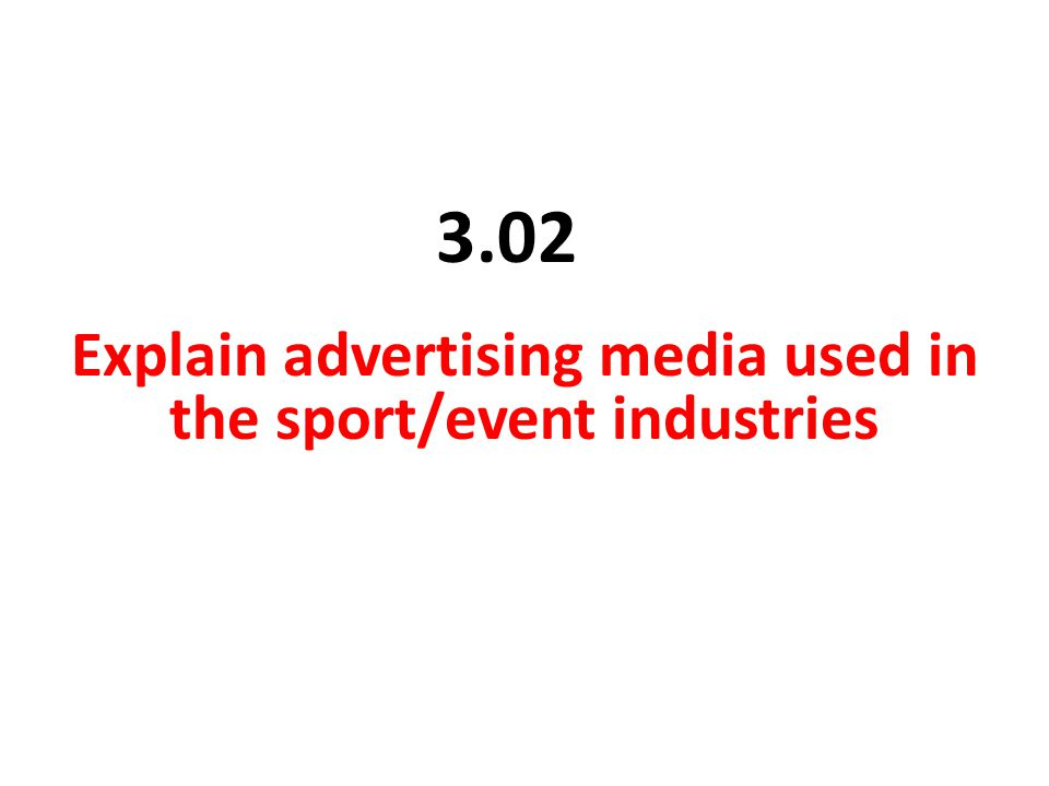 3.02 Explain advertising media used in the sport/event industries