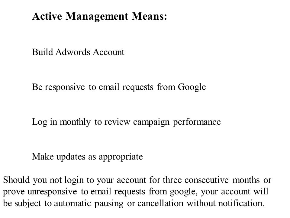 Active Management Means: Build Adwords Account Be responsive to  requests from Google Log in monthly to review campaign performance Make updates as appropriate Should you not login to your account for three consecutive months or prove unresponsive to  requests from google, your account will be subject to automatic pausing or cancellation without notification.