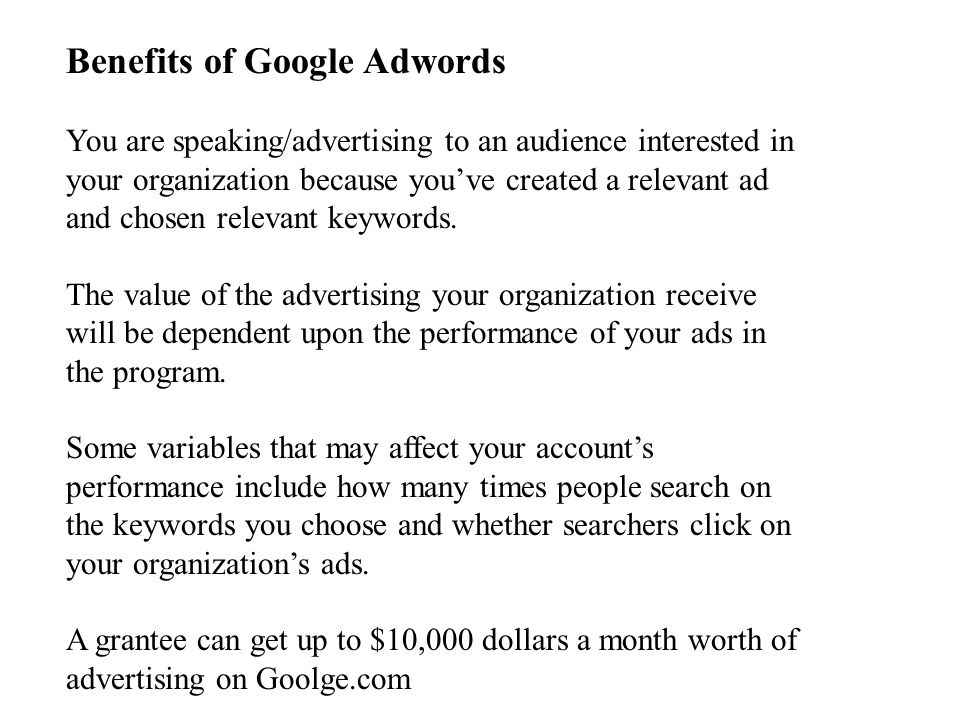 Benefits of Google Adwords You are speaking/advertising to an audience interested in your organization because you've created a relevant ad and chosen relevant keywords.