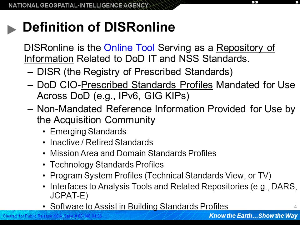NATIONAL GEOSPATIAL-INTELLIGENCE AGENCY Know the Earth…Show the Way Cleared for Public Release NGA Case # /06 4 Definition of DISRonline DISRonline is the Online Tool Serving as a Repository of Information Related to DoD IT and NSS Standards.