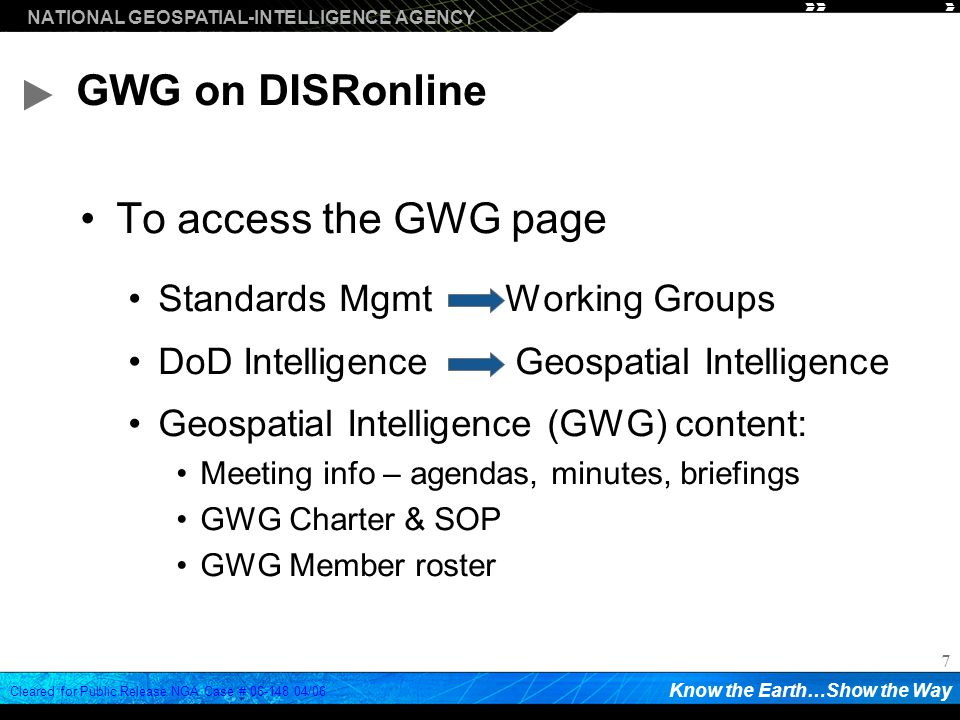 NATIONAL GEOSPATIAL-INTELLIGENCE AGENCY Know the Earth…Show the Way Cleared for Public Release NGA Case # /06 7 GWG on DISRonline To access the GWG page Standards Mgmt Working Groups DoD Intelligence Geospatial Intelligence Geospatial Intelligence (GWG) content: Meeting info – agendas, minutes, briefings GWG Charter & SOP GWG Member roster
