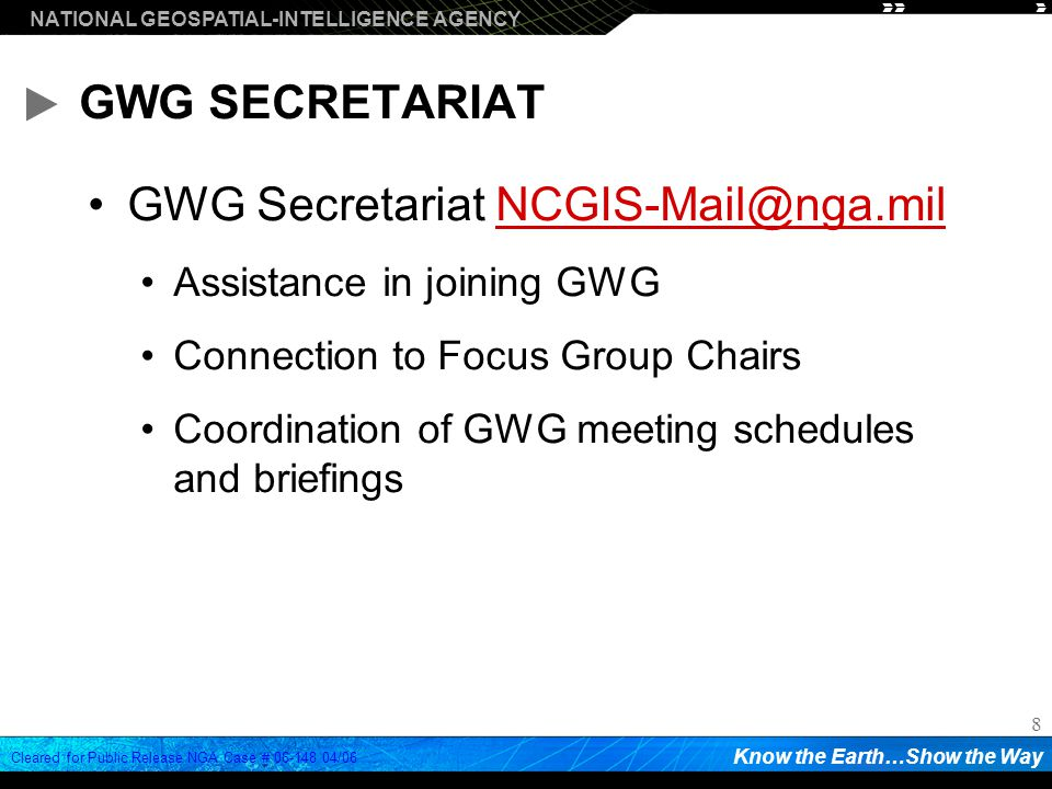 NATIONAL GEOSPATIAL-INTELLIGENCE AGENCY Know the Earth…Show the Way Cleared for Public Release NGA Case # /06 8 GWG SECRETARIAT GWG Secretariat Assistance in joining GWG Connection to Focus Group Chairs Coordination of GWG meeting schedules and briefings