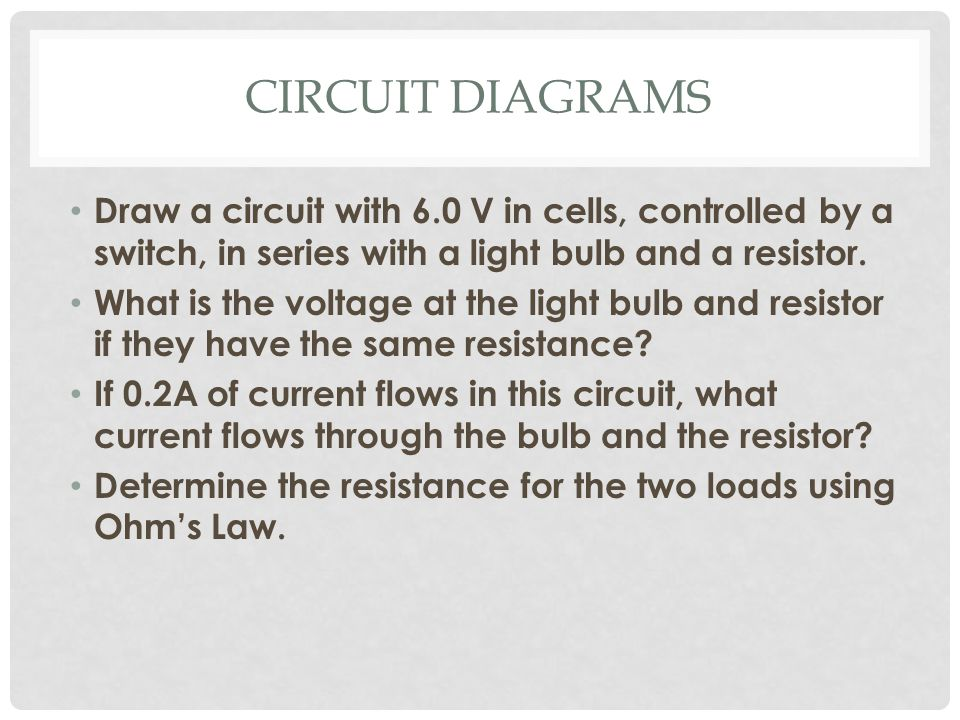 CIRCUIT DIAGRAMS Draw a circuit with 6.0 V in cells, controlled by a switch, in series with a light bulb and a resistor.