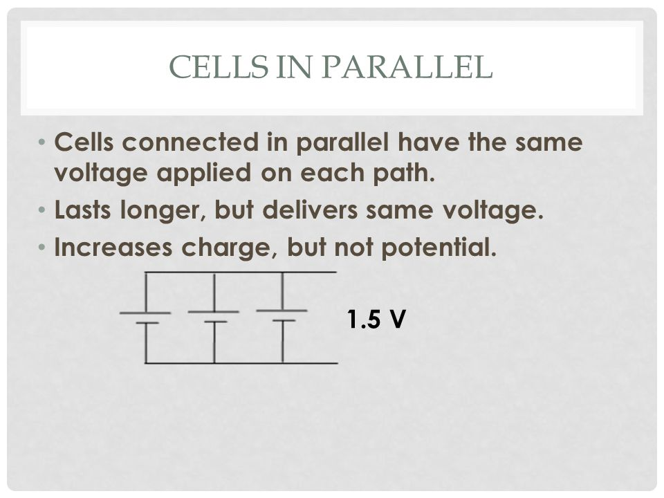 CELLS IN PARALLEL Cells connected in parallel have the same voltage applied on each path.
