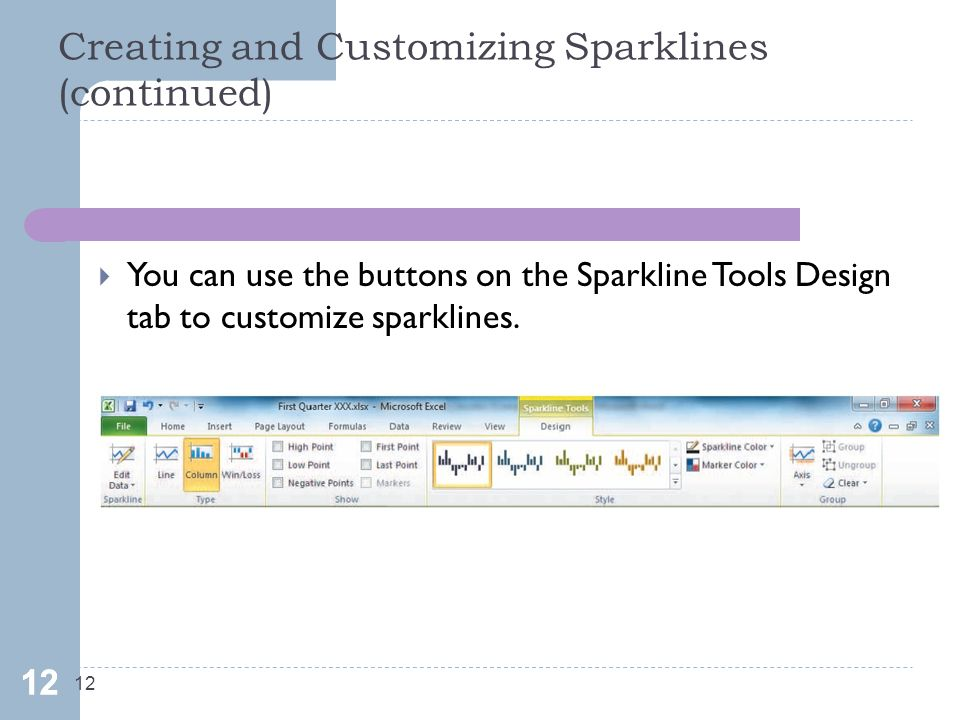 Creating and Customizing Sparklines (continued) 12  You can use the buttons on the Sparkline Tools Design tab to customize sparklines.