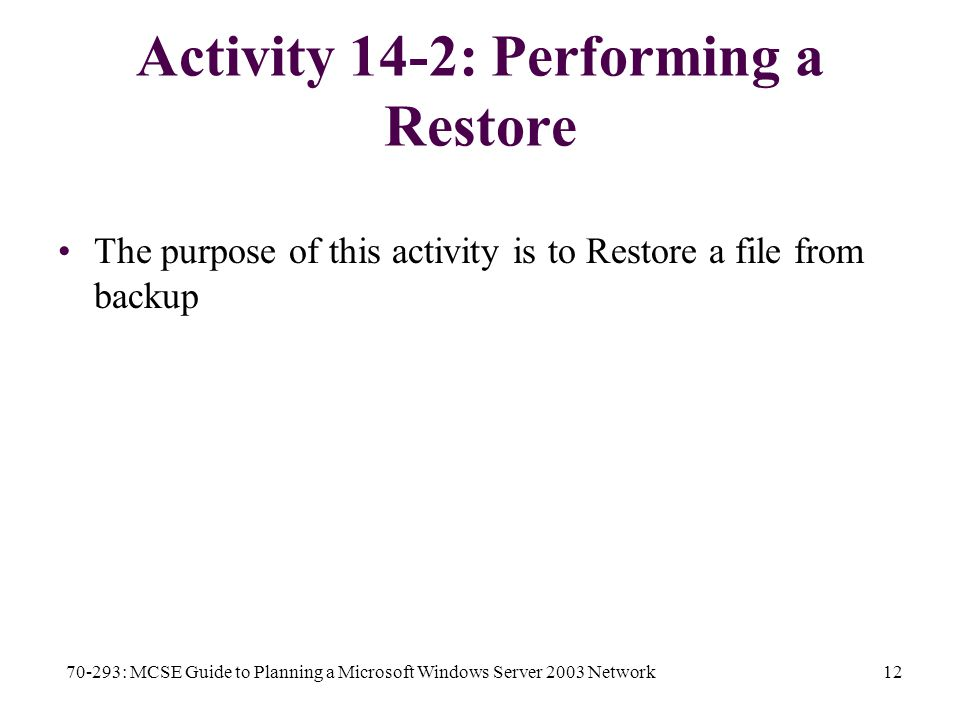70-293: MCSE Guide to Planning a Microsoft Windows Server 2003 Network12 Activity 14-2: Performing a Restore The purpose of this activity is to Restore a file from backup
