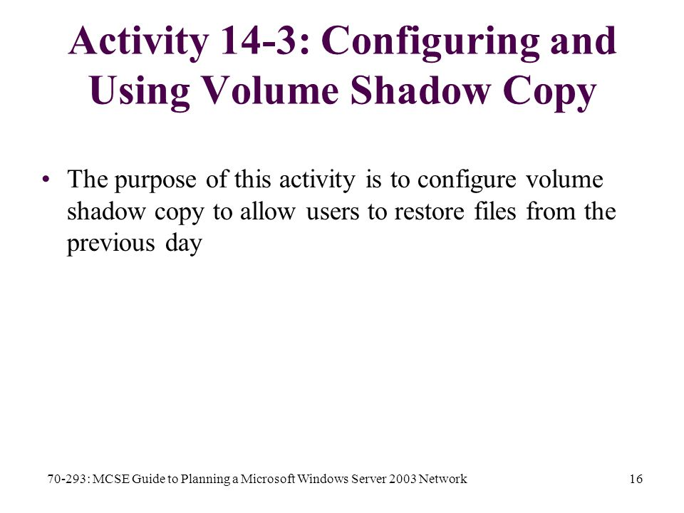 70-293: MCSE Guide to Planning a Microsoft Windows Server 2003 Network16 Activity 14-3: Configuring and Using Volume Shadow Copy The purpose of this activity is to configure volume shadow copy to allow users to restore files from the previous day