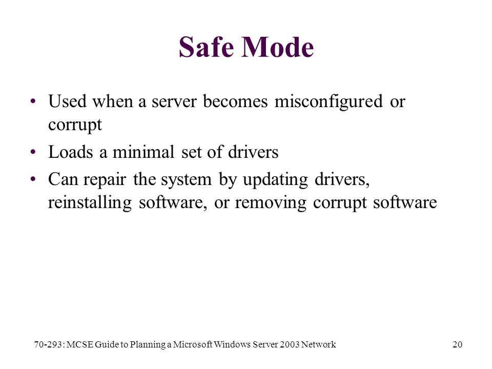 70-293: MCSE Guide to Planning a Microsoft Windows Server 2003 Network20 Safe Mode Used when a server becomes misconfigured or corrupt Loads a minimal set of drivers Can repair the system by updating drivers, reinstalling software, or removing corrupt software