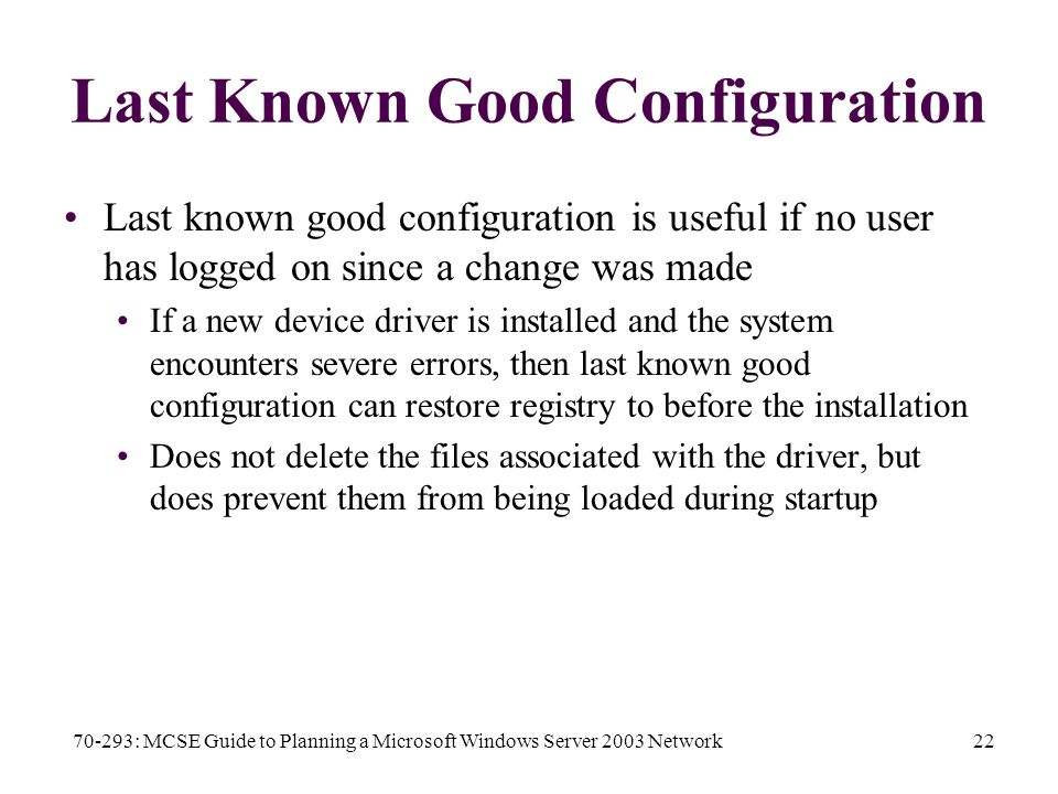 70-293: MCSE Guide to Planning a Microsoft Windows Server 2003 Network22 Last Known Good Configuration Last known good configuration is useful if no user has logged on since a change was made If a new device driver is installed and the system encounters severe errors, then last known good configuration can restore registry to before the installation Does not delete the files associated with the driver, but does prevent them from being loaded during startup