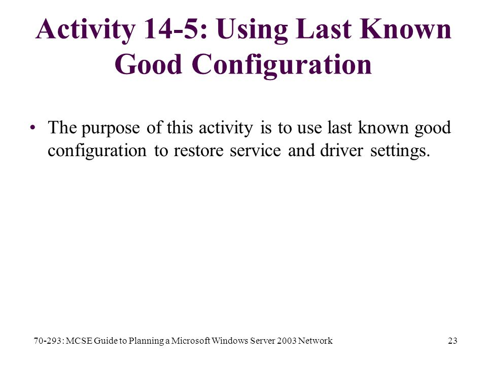 70-293: MCSE Guide to Planning a Microsoft Windows Server 2003 Network23 Activity 14-5: Using Last Known Good Configuration The purpose of this activity is to use last known good configuration to restore service and driver settings.