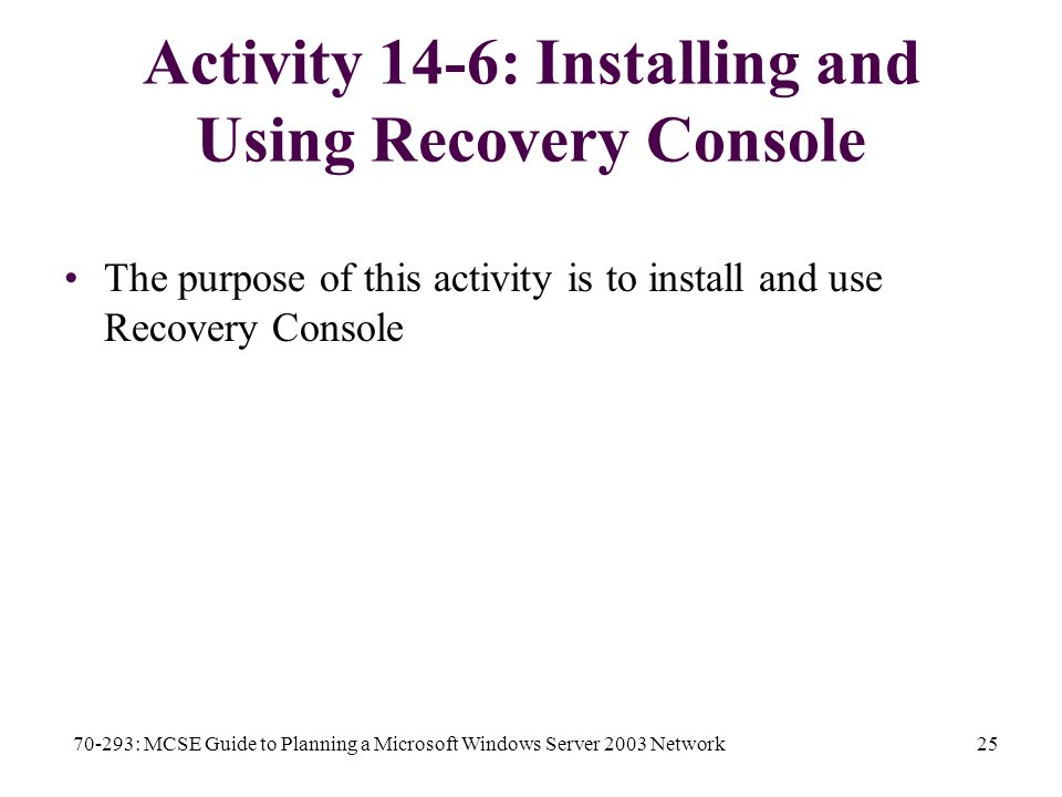 70-293: MCSE Guide to Planning a Microsoft Windows Server 2003 Network25 Activity 14-6: Installing and Using Recovery Console The purpose of this activity is to install and use Recovery Console
