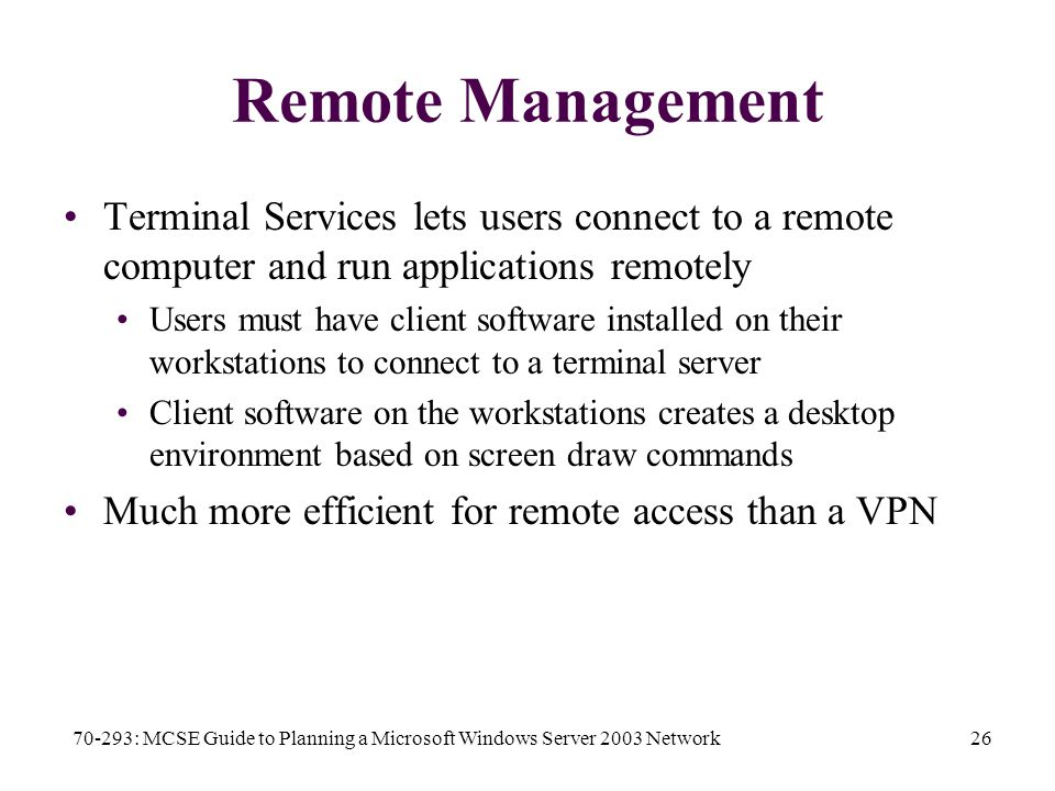 70-293: MCSE Guide to Planning a Microsoft Windows Server 2003 Network26 Remote Management Terminal Services lets users connect to a remote computer and run applications remotely Users must have client software installed on their workstations to connect to a terminal server Client software on the workstations creates a desktop environment based on screen draw commands Much more efficient for remote access than a VPN