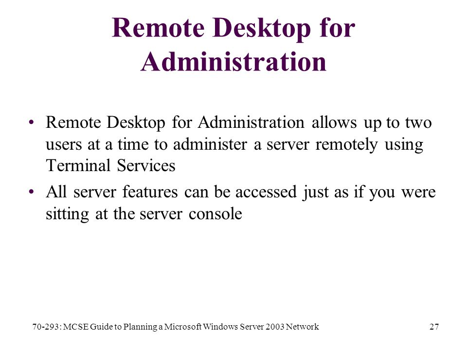 70-293: MCSE Guide to Planning a Microsoft Windows Server 2003 Network27 Remote Desktop for Administration Remote Desktop for Administration allows up to two users at a time to administer a server remotely using Terminal Services All server features can be accessed just as if you were sitting at the server console