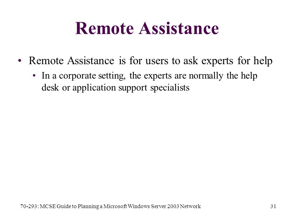 70-293: MCSE Guide to Planning a Microsoft Windows Server 2003 Network31 Remote Assistance Remote Assistance is for users to ask experts for help In a corporate setting, the experts are normally the help desk or application support specialists