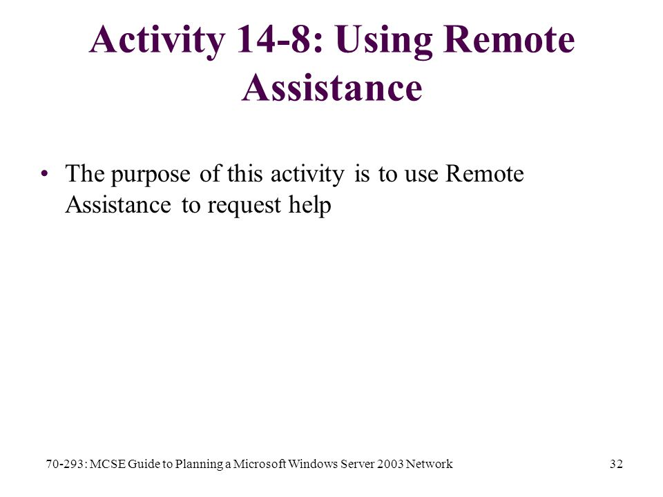 70-293: MCSE Guide to Planning a Microsoft Windows Server 2003 Network32 Activity 14-8: Using Remote Assistance The purpose of this activity is to use Remote Assistance to request help