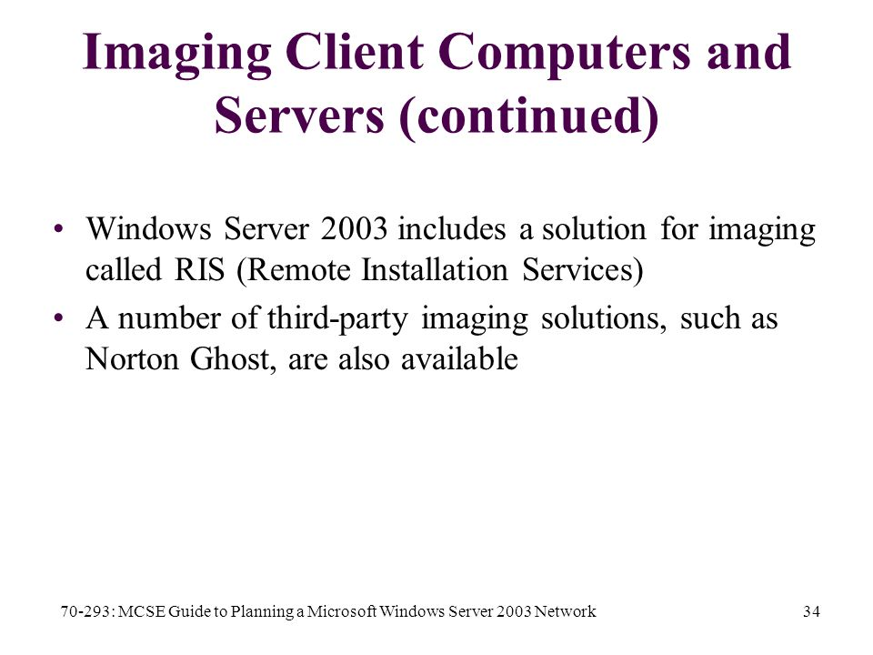 70-293: MCSE Guide to Planning a Microsoft Windows Server 2003 Network34 Imaging Client Computers and Servers (continued) Windows Server 2003 includes a solution for imaging called RIS (Remote Installation Services) A number of third-party imaging solutions, such as Norton Ghost, are also available
