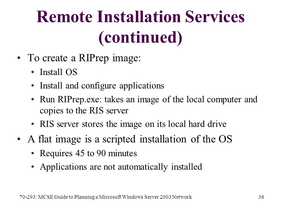 70-293: MCSE Guide to Planning a Microsoft Windows Server 2003 Network36 Remote Installation Services (continued) To create a RIPrep image: Install OS Install and configure applications Run RIPrep.exe: takes an image of the local computer and copies to the RIS server RIS server stores the image on its local hard drive A flat image is a scripted installation of the OS Requires 45 to 90 minutes Applications are not automatically installed