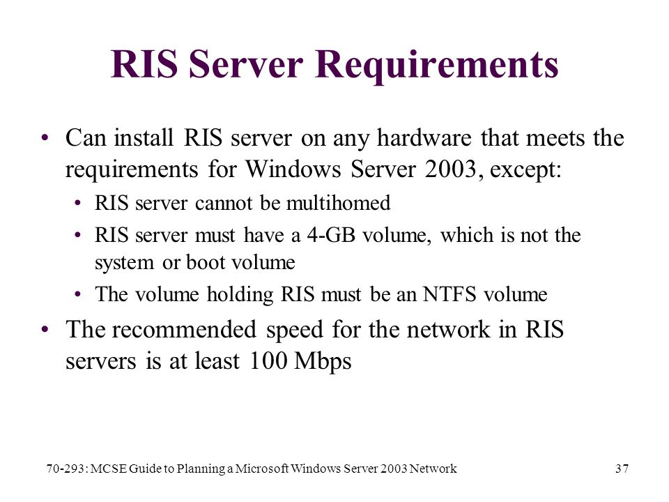 70-293: MCSE Guide to Planning a Microsoft Windows Server 2003 Network37 RIS Server Requirements Can install RIS server on any hardware that meets the requirements for Windows Server 2003, except: RIS server cannot be multihomed RIS server must have a 4-GB volume, which is not the system or boot volume The volume holding RIS must be an NTFS volume The recommended speed for the network in RIS servers is at least 100 Mbps