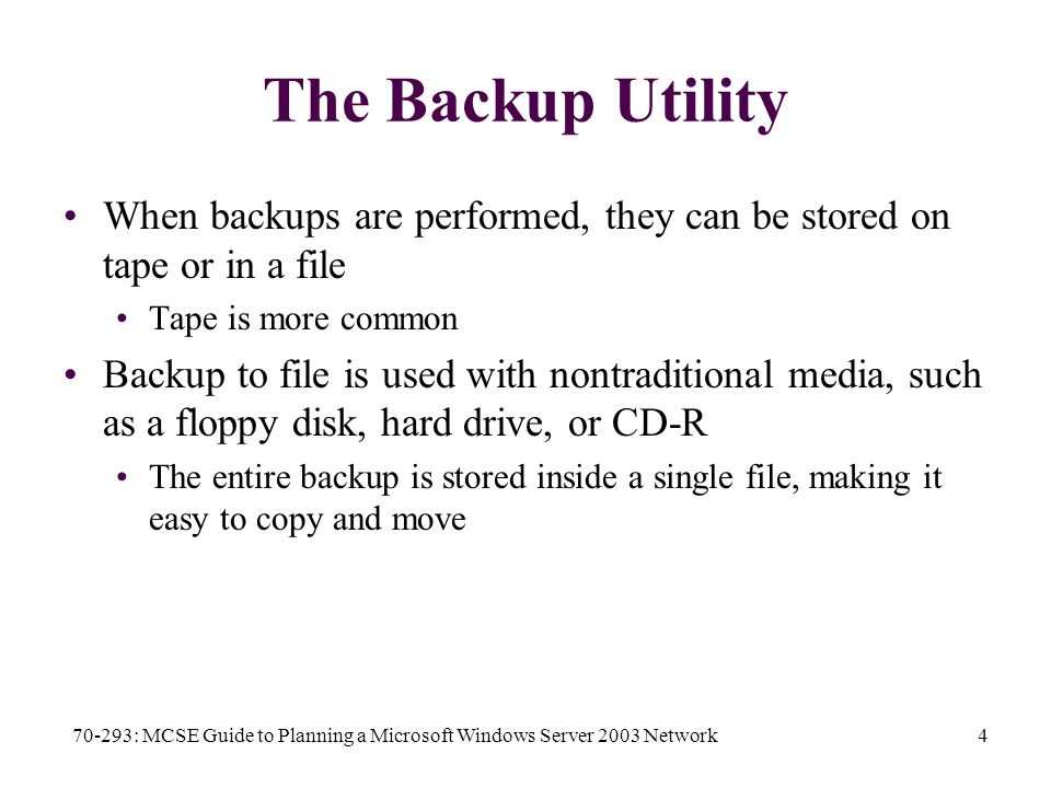 70-293: MCSE Guide to Planning a Microsoft Windows Server 2003 Network4 The Backup Utility When backups are performed, they can be stored on tape or in a file Tape is more common Backup to file is used with nontraditional media, such as a floppy disk, hard drive, or CD-R The entire backup is stored inside a single file, making it easy to copy and move