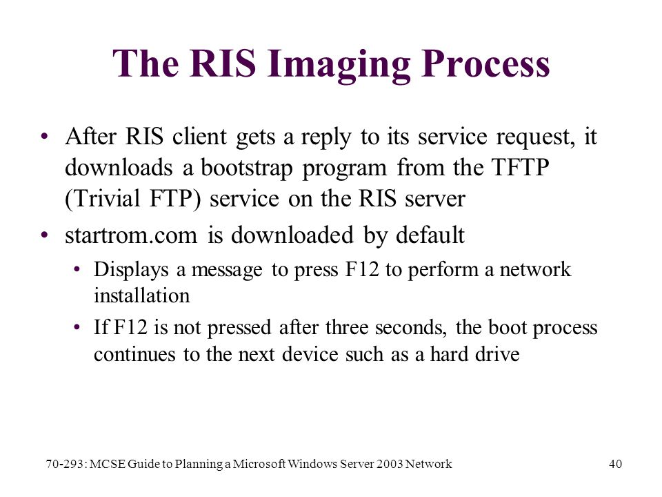 70-293: MCSE Guide to Planning a Microsoft Windows Server 2003 Network40 The RIS Imaging Process After RIS client gets a reply to its service request, it downloads a bootstrap program from the TFTP (Trivial FTP) service on the RIS server startrom.com is downloaded by default Displays a message to press F12 to perform a network installation If F12 is not pressed after three seconds, the boot process continues to the next device such as a hard drive