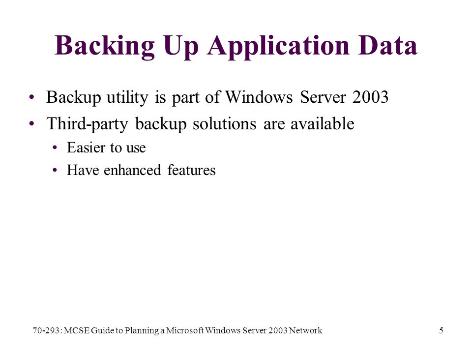 70-293: MCSE Guide to Planning a Microsoft Windows Server 2003 Network5 Backing Up Application Data Backup utility is part of Windows Server 2003 Third-party backup solutions are available Easier to use Have enhanced features