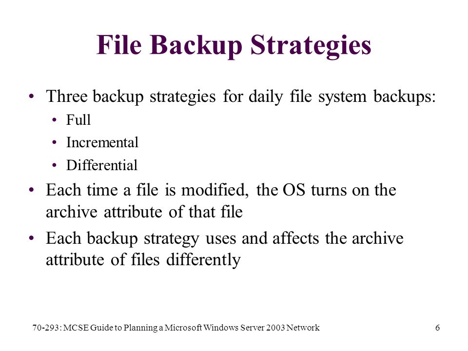 70-293: MCSE Guide to Planning a Microsoft Windows Server 2003 Network6 File Backup Strategies Three backup strategies for daily file system backups: Full Incremental Differential Each time a file is modified, the OS turns on the archive attribute of that file Each backup strategy uses and affects the archive attribute of files differently
