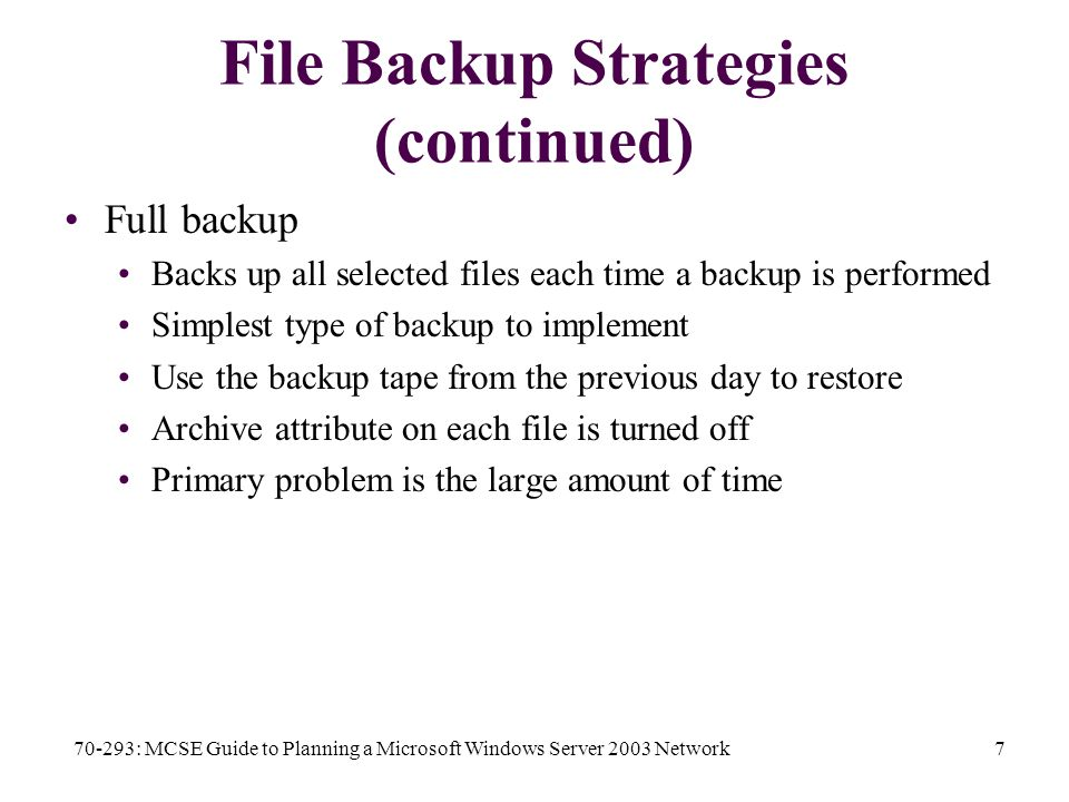 70-293: MCSE Guide to Planning a Microsoft Windows Server 2003 Network7 File Backup Strategies (continued) Full backup Backs up all selected files each time a backup is performed Simplest type of backup to implement Use the backup tape from the previous day to restore Archive attribute on each file is turned off Primary problem is the large amount of time