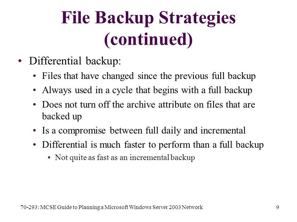 70-293: MCSE Guide to Planning a Microsoft Windows Server 2003 Network9 File Backup Strategies (continued) Differential backup: Files that have changed since the previous full backup Always used in a cycle that begins with a full backup Does not turn off the archive attribute on files that are backed up Is a compromise between full daily and incremental Differential is much faster to perform than a full backup Not quite as fast as an incremental backup