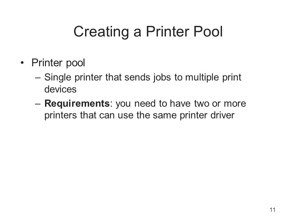 Creating a Printer Pool Printer pool –Single printer that sends jobs to multiple print devices –Requirements: you need to have two or more printers that can use the same printer driver 11