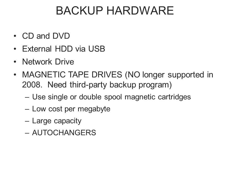 BACKUP HARDWARE CD and DVD External HDD via USB Network Drive MAGNETIC TAPE DRIVES (NO longer supported in 2008.