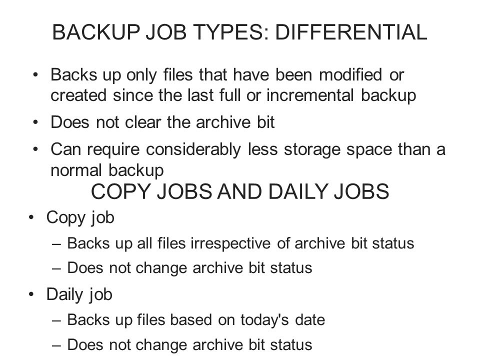 BACKUP JOB TYPES: DIFFERENTIAL Backs up only files that have been modified or created since the last full or incremental backup Does not clear the archive bit Can require considerably less storage space than a normal backup COPY JOBS AND DAILY JOBS Copy job –Backs up all files irrespective of archive bit status –Does not change archive bit status Daily job –Backs up files based on today s date –Does not change archive bit status Copy job –Backs up all files irrespective of archive bit status –Does not change archive bit status Daily job –Backs up files based on today s date –Does not change archive bit status