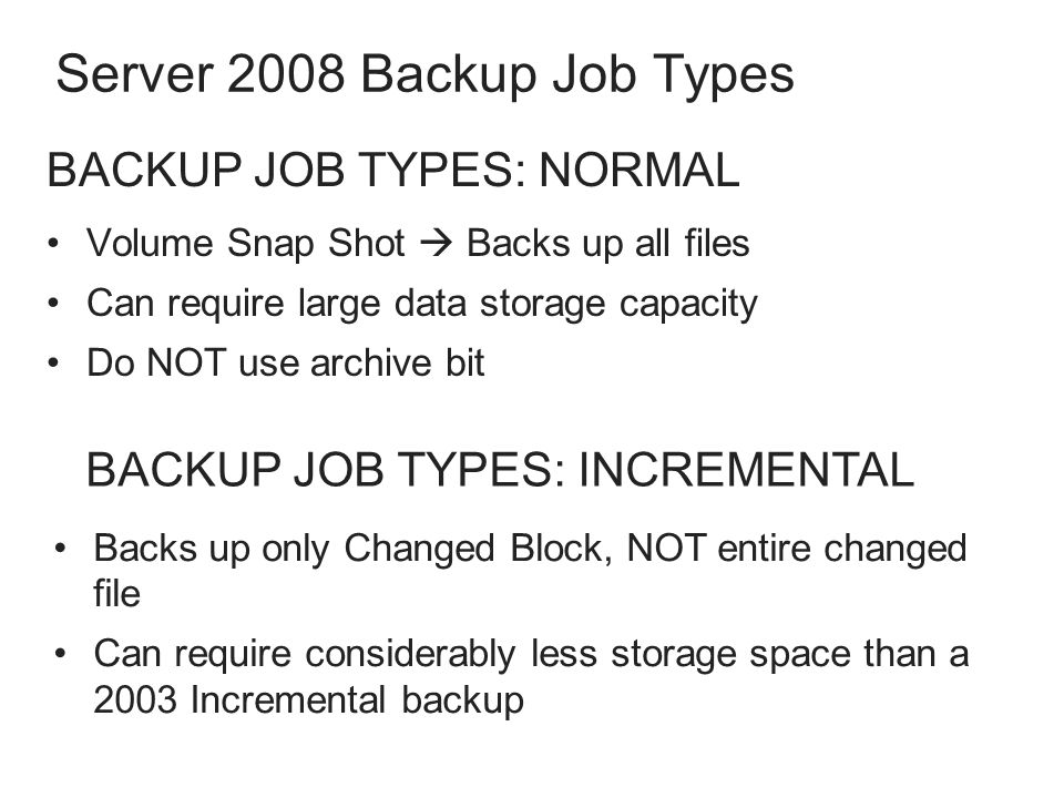 Server 2008 Backup Job Types Volume Snap Shot  Backs up all files Can require large data storage capacity Do NOT use archive bit BACKUP JOB TYPES: INCREMENTAL Backs up only Changed Block, NOT entire changed file Can require considerably less storage space than a 2003 Incremental backup Backs up only Changed Block, NOT entire changed file Can require considerably less storage space than a 2003 Incremental backup BACKUP JOB TYPES: NORMAL