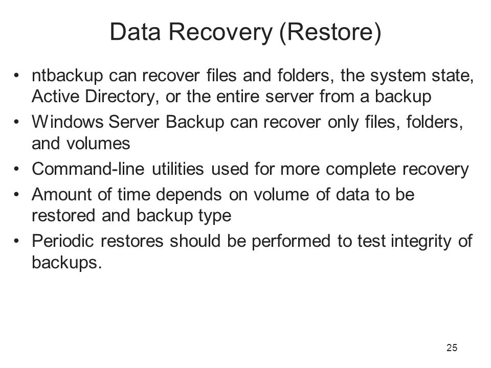 25 Data Recovery (Restore) ntbackup can recover files and folders, the system state, Active Directory, or the entire server from a backup Windows Server Backup can recover only files, folders, and volumes Command-line utilities used for more complete recovery Amount of time depends on volume of data to be restored and backup type Periodic restores should be performed to test integrity of backups.