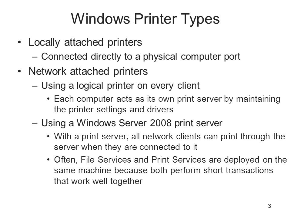 Windows Printer Types Locally attached printers –Connected directly to a physical computer port Network attached printers –Using a logical printer on every client Each computer acts as its own print server by maintaining the printer settings and drivers –Using a Windows Server 2008 print server With a print server, all network clients can print through the server when they are connected to it Often, File Services and Print Services are deployed on the same machine because both perform short transactions that work well together 3