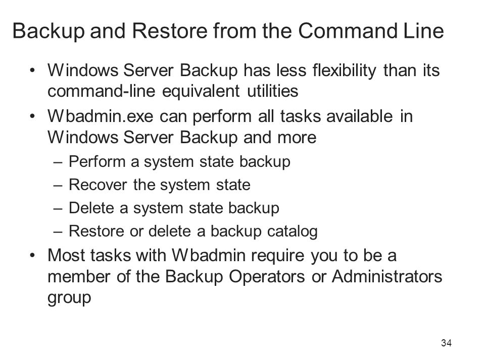 34 Backup and Restore from the Command Line Windows Server Backup has less flexibility than its command-line equivalent utilities Wbadmin.exe can perform all tasks available in Windows Server Backup and more –Perform a system state backup –Recover the system state –Delete a system state backup –Restore or delete a backup catalog Most tasks with Wbadmin require you to be a member of the Backup Operators or Administrators group