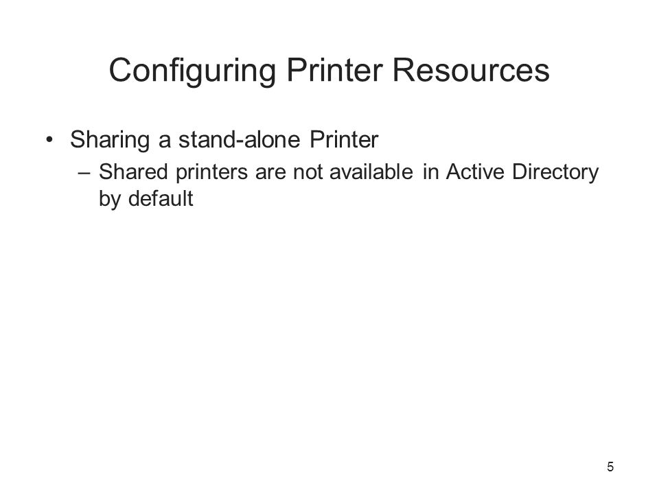 Configuring Printer Resources Sharing a stand-alone Printer –Shared printers are not available in Active Directory by default 5